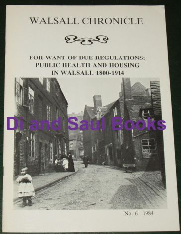 For Want of Due Regulations: Public Health and Housing in Walsall 1800-1914, by D Woods
